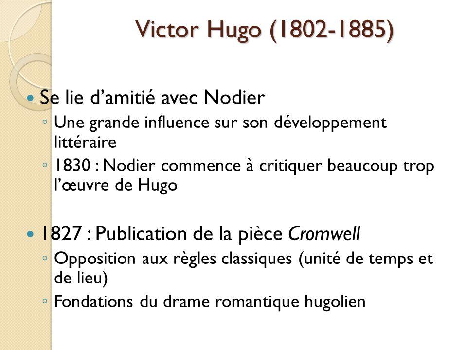 Victor Hugo (1802-1885) Se lie damitié avec Nodier Une grande influence sur son développement littéraire 1830 : Nodier commence à critiquer beaucoup trop lœuvre de Hugo 1827 : Publication de la pièce Cromwell Opposition aux règles classiques (unité de temps et de lieu) Fondations du drame romantique hugolien