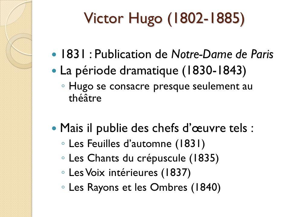 Victor Hugo (1802-1885) 1831 : Publication de Notre-Dame de Paris La période dramatique (1830-1843) Hugo se consacre presque seulement au théâtre Mais il publie des chefs dœuvre tels : Les Feuilles dautomne (1831) Les Chants du crépuscule (1835) Les Voix intérieures (1837) Les Rayons et les Ombres (1840)