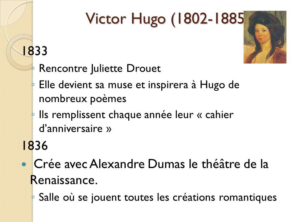 Victor Hugo (1802-1885) 1833 Rencontre Juliette Drouet Elle devient sa muse et inspirera à Hugo de nombreux poèmes Ils remplissent chaque année leur « cahier danniversaire » 1836 Crée avec Alexandre Dumas le théâtre de la Renaissance.