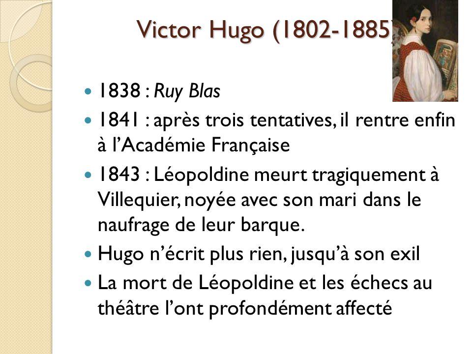 Victor Hugo (1802-1885) 1838 : Ruy Blas 1841 : après trois tentatives, il rentre enfin à lAcadémie Française 1843 : Léopoldine meurt tragiquement à Villequier, noyée avec son mari dans le naufrage de leur barque.