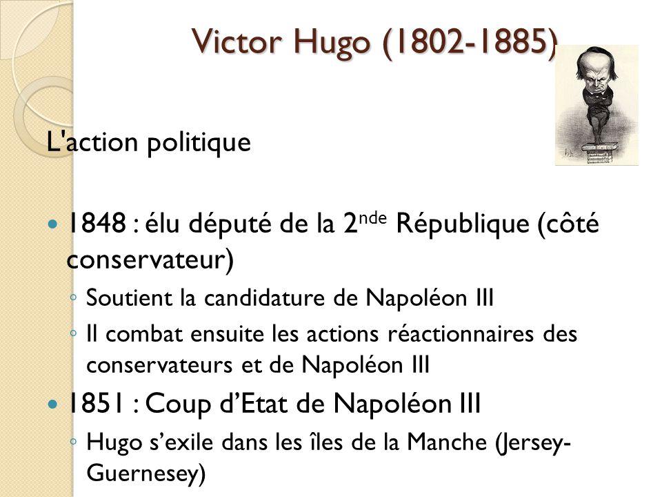 Victor Hugo (1802-1885) L action politique 1848 : élu député de la 2 nde République (côté conservateur) Soutient la candidature de Napoléon III Il combat ensuite les actions réactionnaires des conservateurs et de Napoléon III 1851 : Coup dEtat de Napoléon III Hugo sexile dans les îles de la Manche (Jersey- Guernesey)