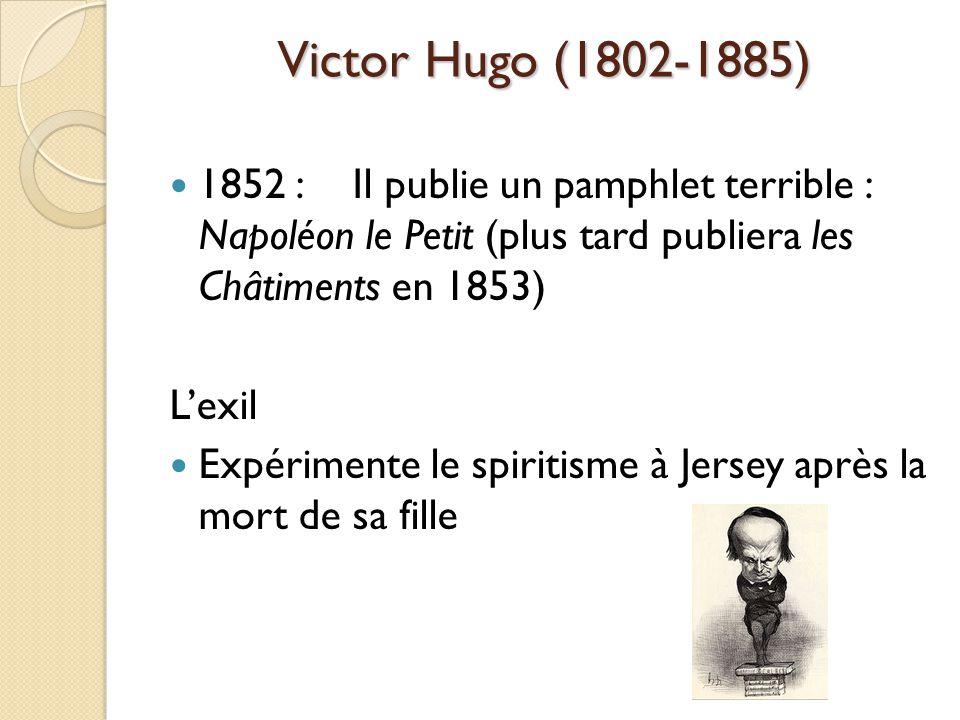 Victor Hugo (1802-1885) 1852 : Il publie un pamphlet terrible : Napoléon le Petit (plus tard publiera les Châtiments en 1853) Lexil Expérimente le spiritisme à Jersey après la mort de sa fille
