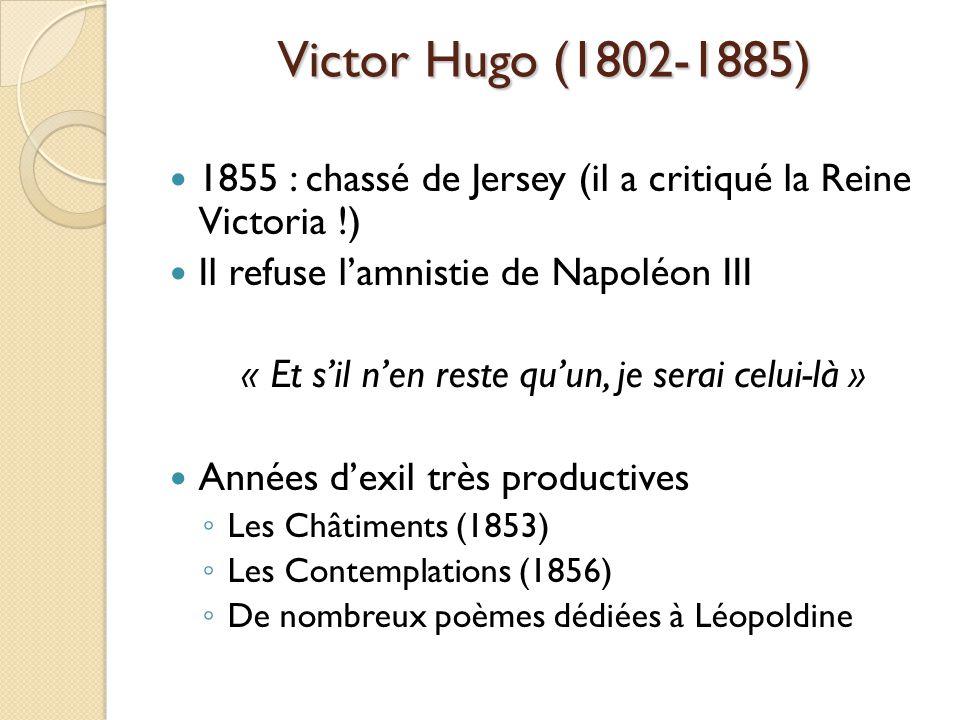 Victor Hugo (1802-1885) 1855 : chassé de Jersey (il a critiqué la Reine Victoria !) Il refuse lamnistie de Napoléon III « Et sil nen reste quun, je serai celui-là » Années dexil très productives Les Châtiments (1853) Les Contemplations (1856) De nombreux poèmes dédiées à Léopoldine