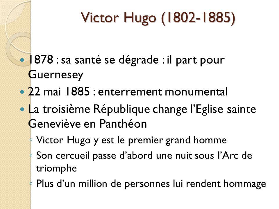 Victor Hugo (1802-1885) 1878 : sa santé se dégrade : il part pour Guernesey 22 mai 1885 : enterrement monumental La troisième République change lEglise sainte Geneviève en Panthéon Victor Hugo y est le premier grand homme Son cercueil passe dabord une nuit sous lArc de triomphe Plus dun million de personnes lui rendent hommage