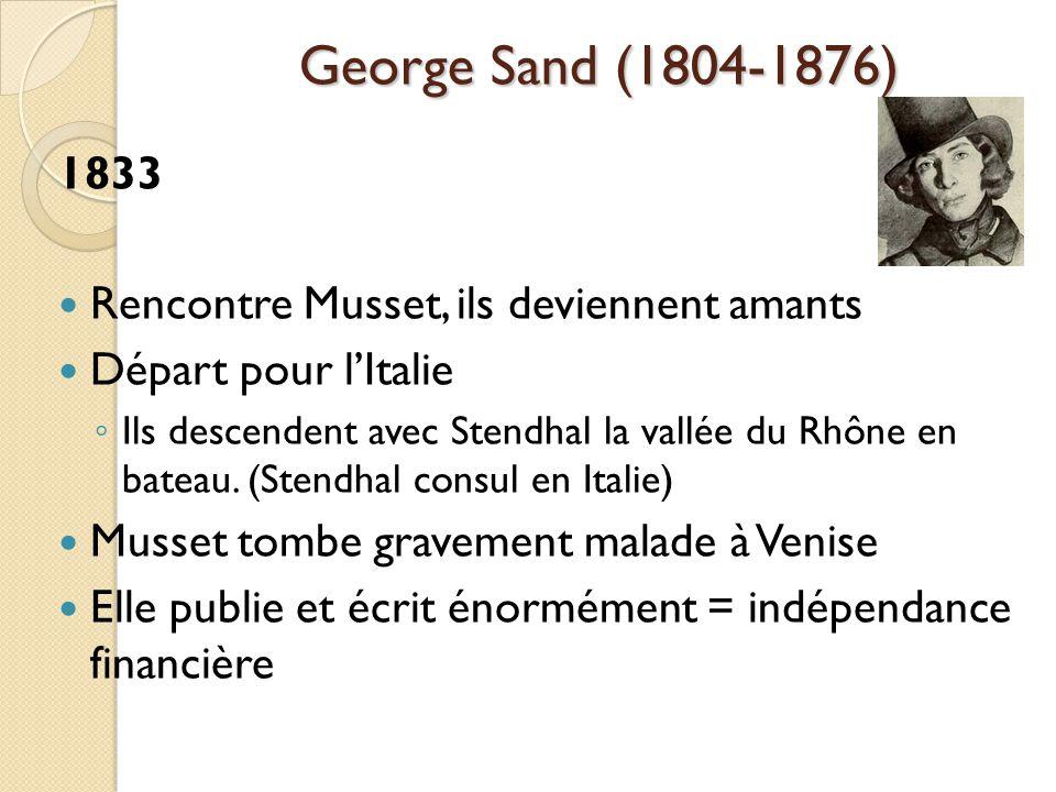 George Sand (1804-1876) 1833 Rencontre Musset, ils deviennent amants Départ pour lItalie Ils descendent avec Stendhal la vallée du Rhône en bateau.