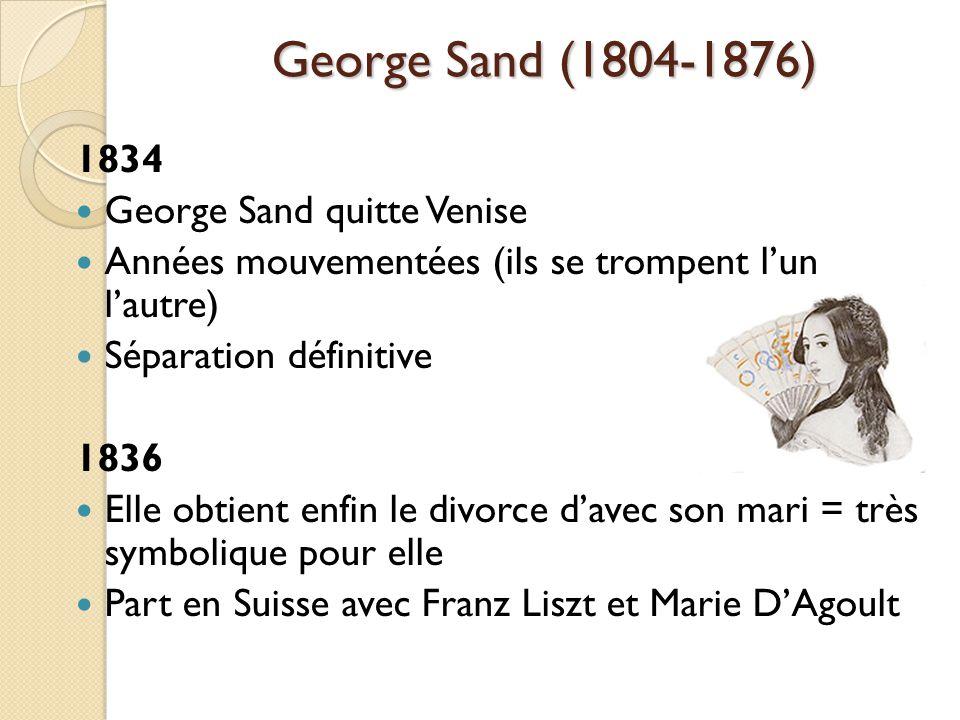 George Sand (1804-1876) 1834 George Sand quitte Venise Années mouvementées (ils se trompent lun lautre) Séparation définitive 1836 Elle obtient enfin le divorce davec son mari = très symbolique pour elle Part en Suisse avec Franz Liszt et Marie DAgoult