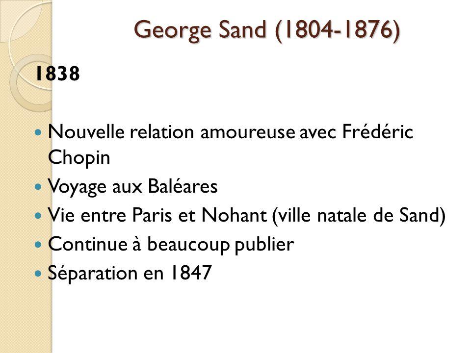 George Sand (1804-1876) 1838 Nouvelle relation amoureuse avec Frédéric Chopin Voyage aux Baléares Vie entre Paris et Nohant (ville natale de Sand) Continue à beaucoup publier Séparation en 1847
