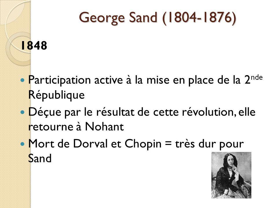 1848 Participation active à la mise en place de la 2 nde République Déçue par le résultat de cette révolution, elle retourne à Nohant Mort de Dorval et Chopin = très dur pour Sand