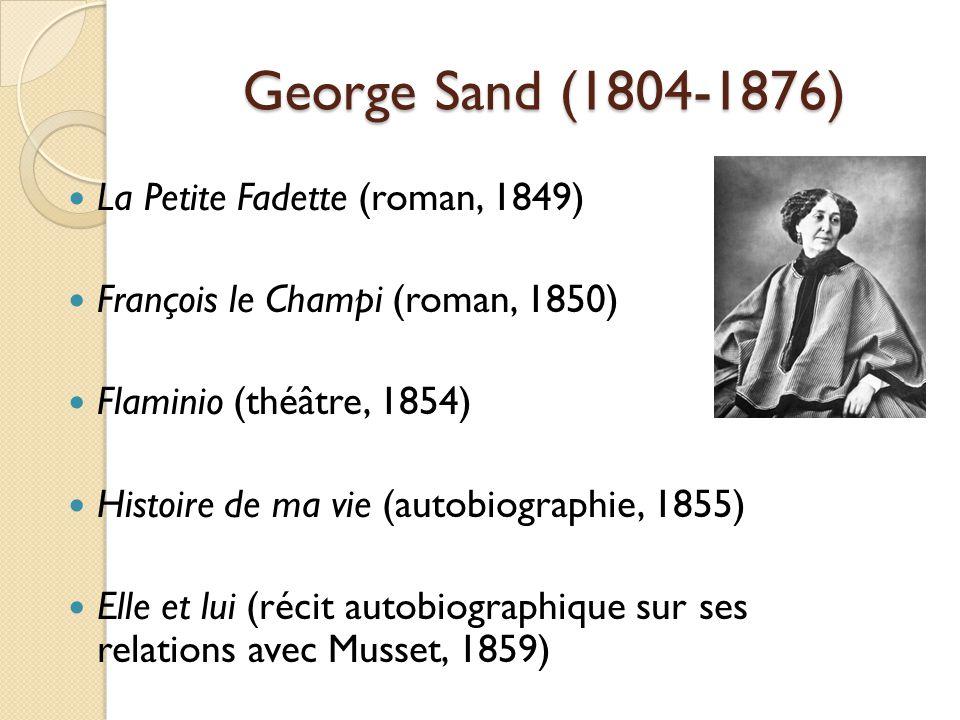 George Sand (1804-1876) La Petite Fadette (roman, 1849) François le Champi (roman, 1850) Flaminio (théâtre, 1854) Histoire de ma vie (autobiographie, 1855) Elle et lui (récit autobiographique sur ses relations avec Musset, 1859)