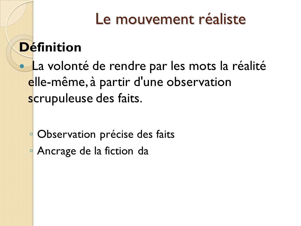 Le mouvement réaliste Définition La volonté de rendre par les mots la réalité elle-même, à partir d une observation scrupuleuse des faits.