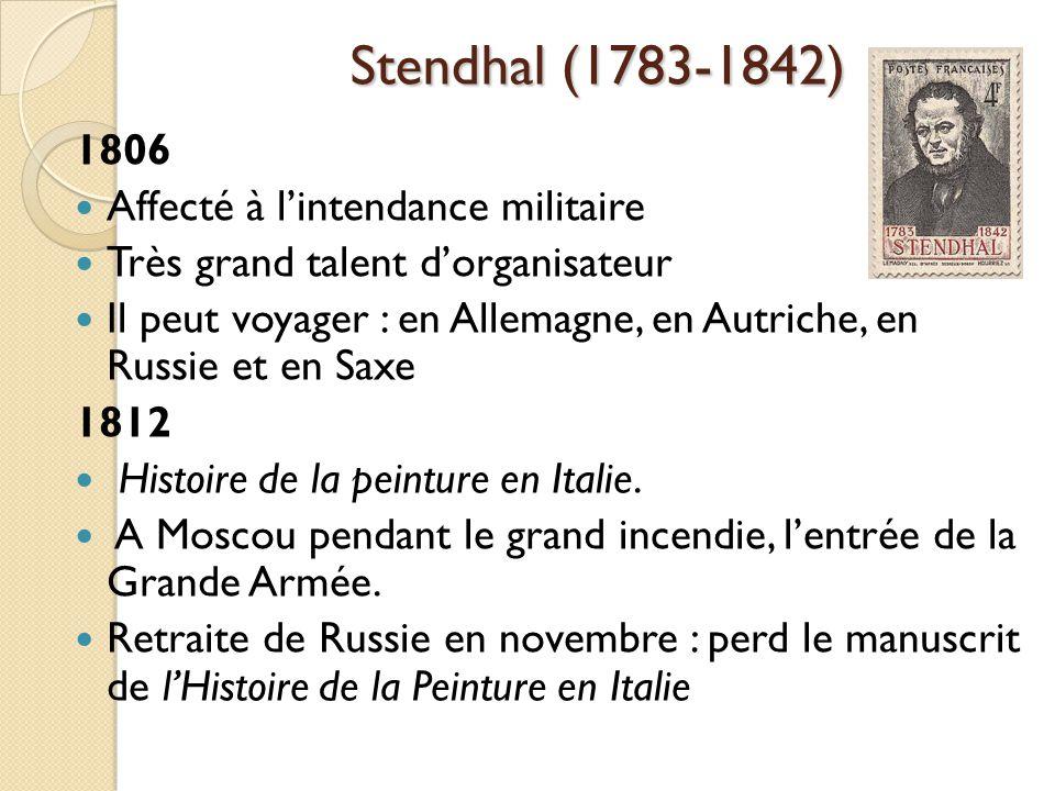 Stendhal (1783-1842) 1806 Affecté à lintendance militaire Très grand talent dorganisateur Il peut voyager : en Allemagne, en Autriche, en Russie et en Saxe 1812 Histoire de la peinture en Italie.