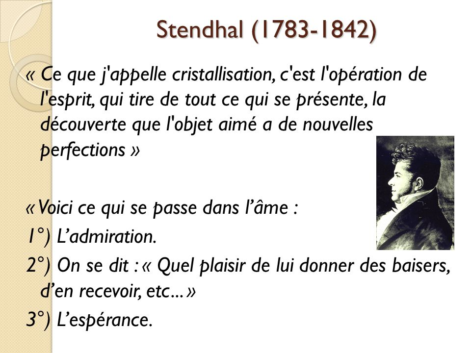 Stendhal (1783-1842) « Ce que j appelle cristallisation, c est l opération de l esprit, qui tire de tout ce qui se présente, la découverte que l objet aimé a de nouvelles perfections » « Voici ce qui se passe dans lâme : 1°) Ladmiration.