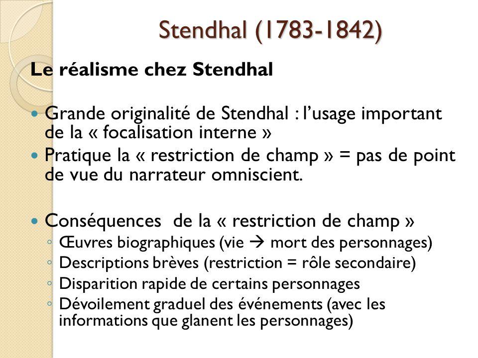 Stendhal (1783-1842) Le réalisme chez Stendhal Grande originalité de Stendhal : lusage important de la « focalisation interne » Pratique la « restriction de champ » = pas de point de vue du narrateur omniscient.