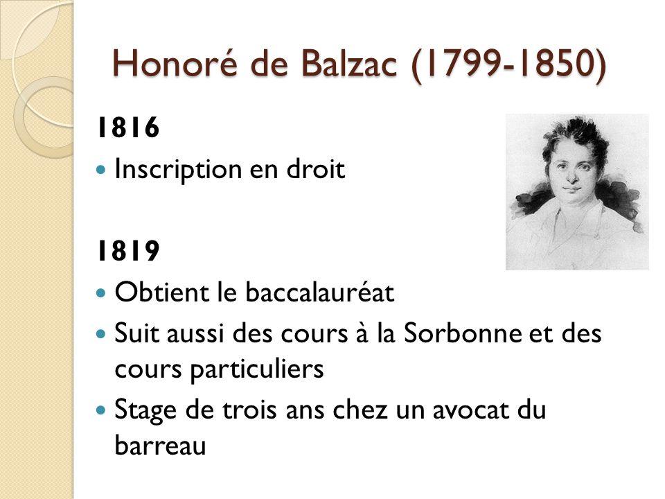 Honoré de Balzac (1799-1850) 1816 Inscription en droit 1819 Obtient le baccalauréat Suit aussi des cours à la Sorbonne et des cours particuliers Stage de trois ans chez un avocat du barreau