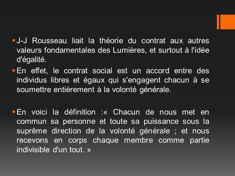 J-J Rousseau liait la théorie du contrat aux autres valeurs fondamentales des Lumières, et surtout à l'idée d'égalité. En effet, le contrat social est