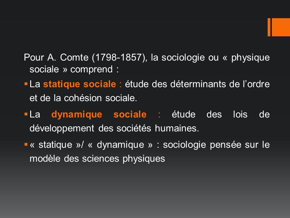 Pour A. Comte (1798-1857), la sociologie ou « physique sociale » comprend : La statique sociale : étude des déterminants de lordre et de la cohésion s