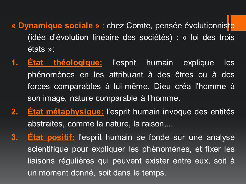 « Dynamique sociale » : chez Comte, pensée évolutionniste (idée dévolution linéaire des sociétés) : « loi des trois états »: 1.État théologique: l'esp