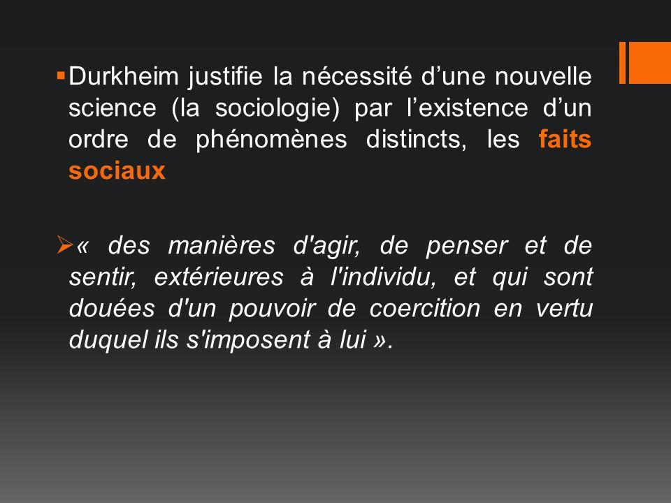 Durkheim justifie la nécessité dune nouvelle science (la sociologie) par lexistence dun ordre de phénomènes distincts, les faits sociaux « des manière