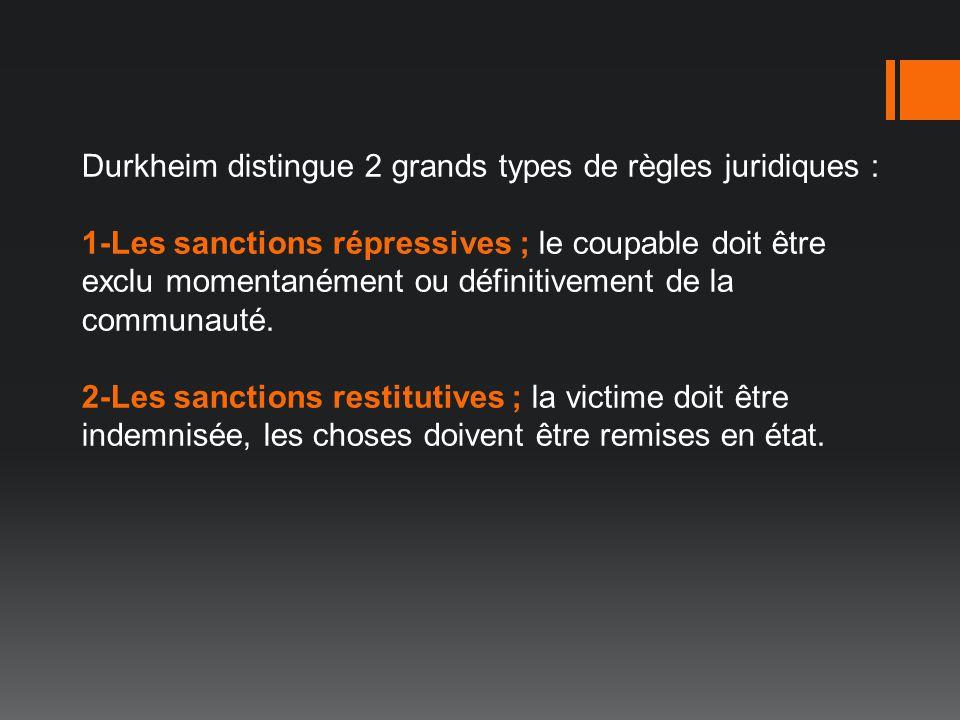 Durkheim distingue 2 grands types de règles juridiques : 1-Les sanctions répressives ; le coupable doit être exclu momentanément ou définitivement de