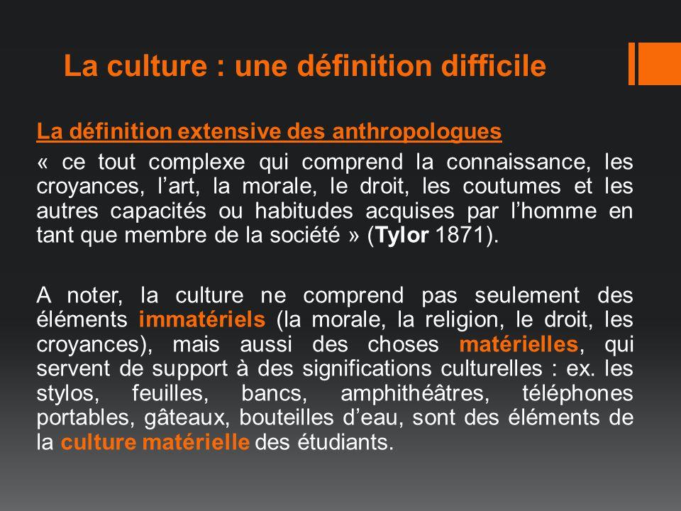 La culture : une définition difficile La définition extensive des anthropologues « ce tout complexe qui comprend la connaissance, les croyances, lart,