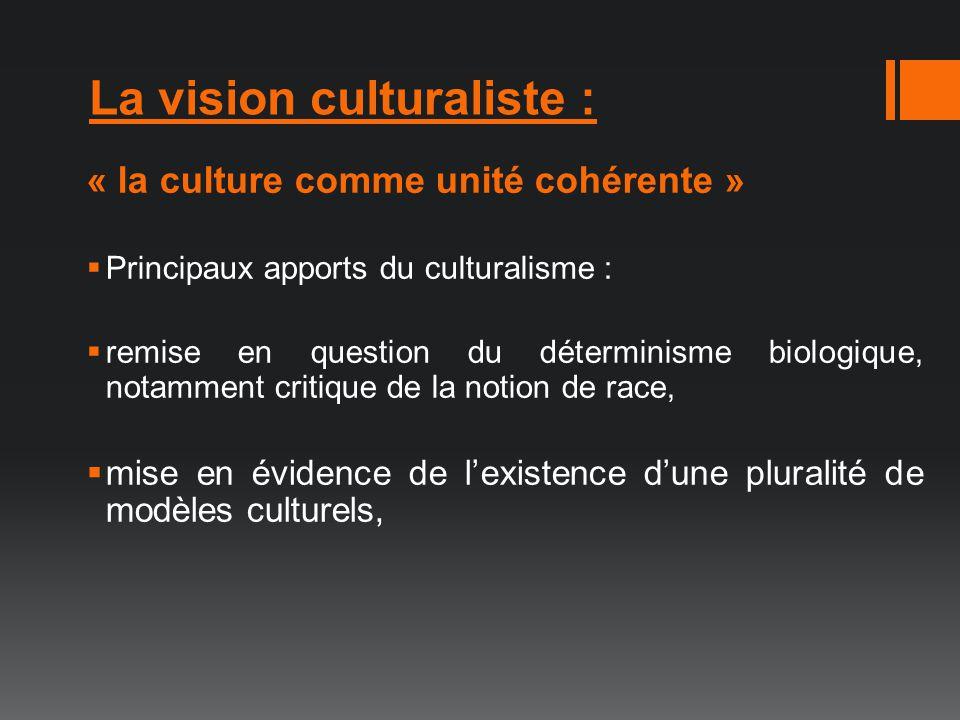 La vision culturaliste : « la culture comme unité cohérente » Principaux apports du culturalisme : remise en question du déterminisme biologique, nota