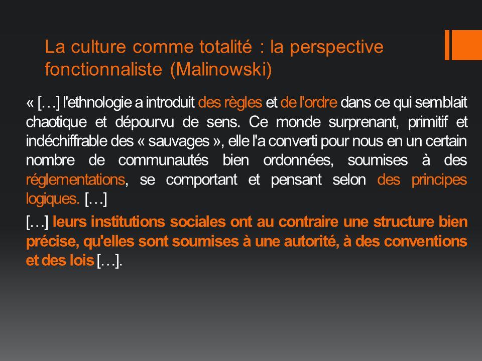 La culture comme totalité : la perspective fonctionnaliste (Malinowski) « […] l'ethnologie a introduit des règles et de l'ordre dans ce qui semblait c