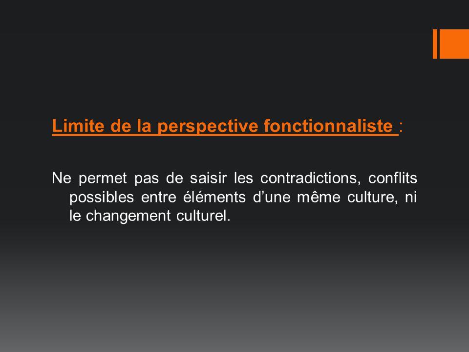 Ne permet pas de saisir les contradictions, conflits possibles entre éléments dune même culture, ni le changement culturel. Limite de la perspective f