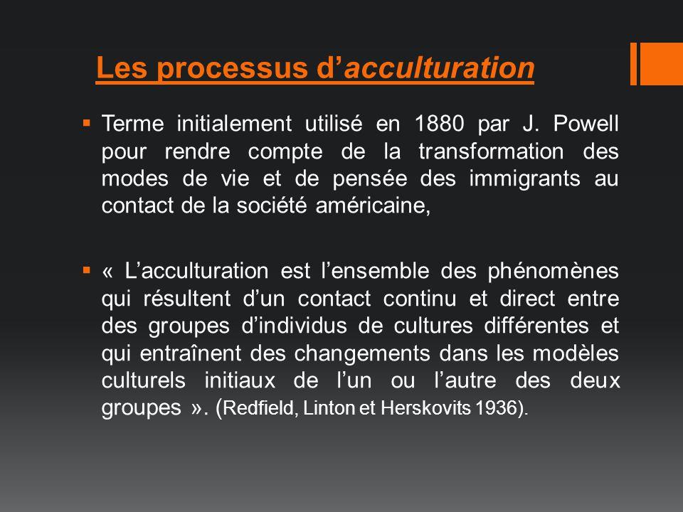 Les processus dacculturation Terme initialement utilisé en 1880 par J. Powell pour rendre compte de la transformation des modes de vie et de pensée de