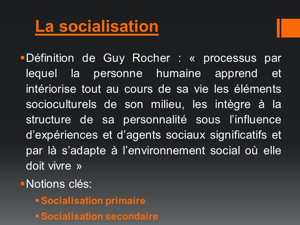 La socialisation Définition de Guy Rocher : « processus par lequel la personne humaine apprend et intériorise tout au cours de sa vie les éléments soc