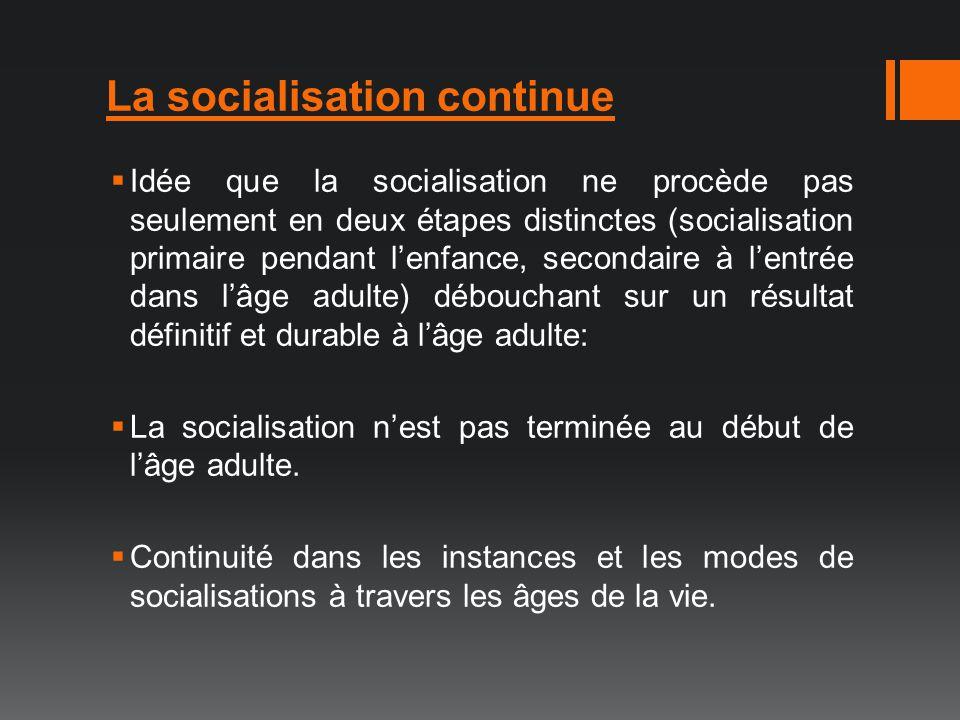 La socialisation continue Idée que la socialisation ne procède pas seulement en deux étapes distinctes (socialisation primaire pendant lenfance, secon