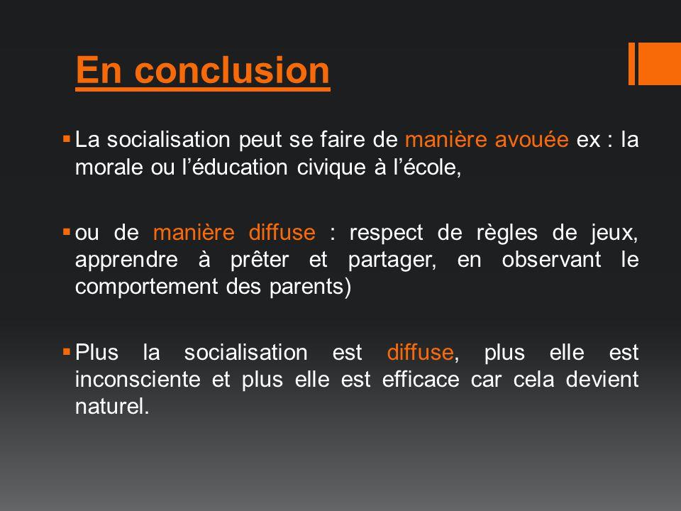 En conclusion La socialisation peut se faire de manière avouée ex : la morale ou léducation civique à lécole, ou de manière diffuse : respect de règle