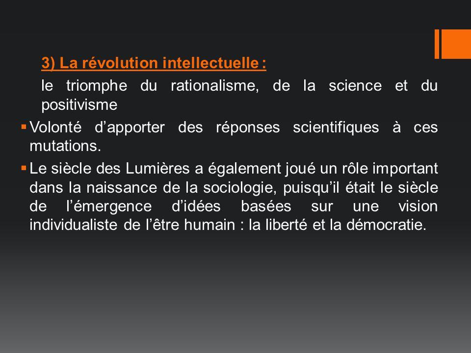 3) La révolution intellectuelle : le triomphe du rationalisme, de la science et du positivisme Volonté dapporter des réponses scientifiques à ces muta