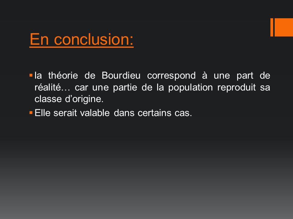 En conclusion: la théorie de Bourdieu correspond à une part de réalité… car une partie de la population reproduit sa classe dorigine. Elle serait vala