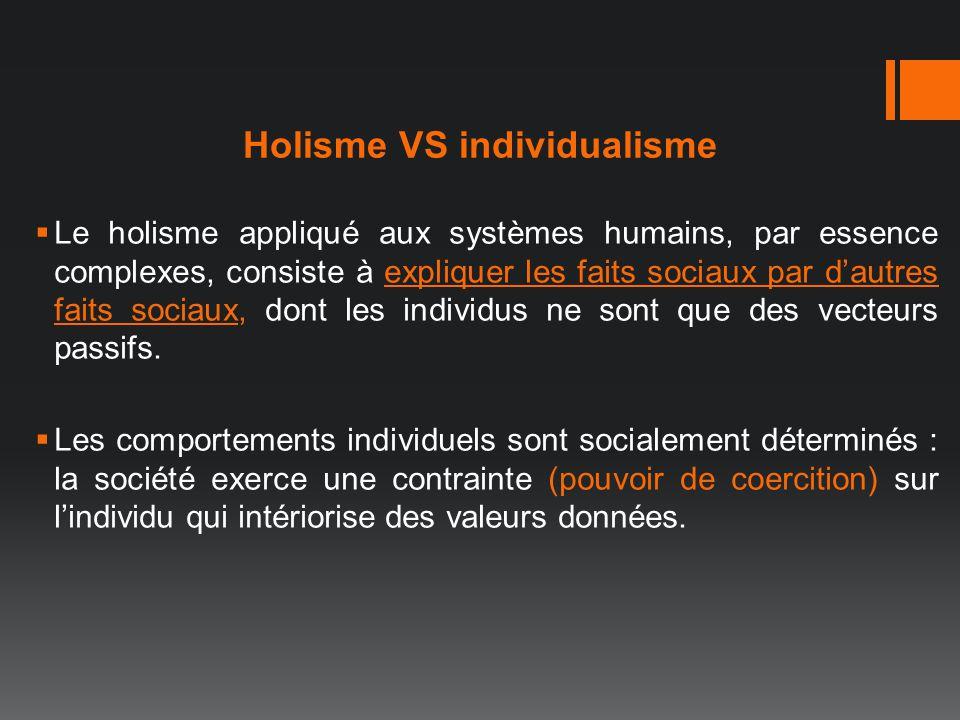Holisme VS individualisme Le holisme appliqué aux systèmes humains, par essence complexes, consiste à expliquer les faits sociaux par dautres faits so