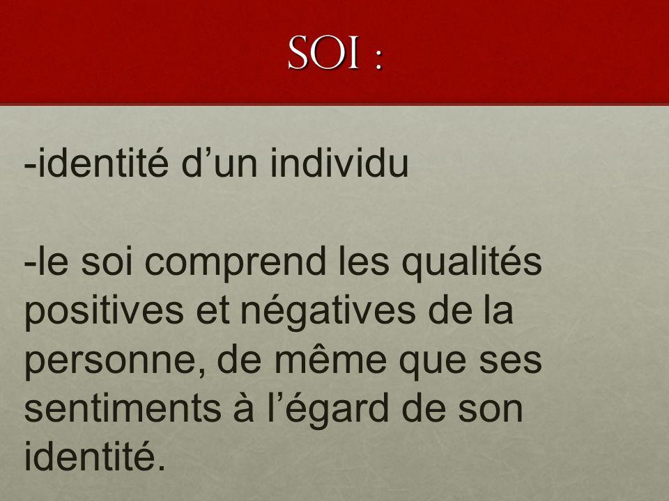 SOI : -identité dun individu -le soi comprend les qualités positives et négatives de la personne, de même que ses sentiments à légard de son identité.