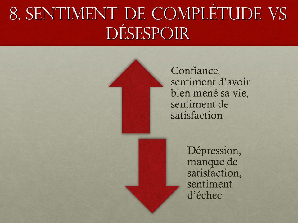 8. Sentiment de complétude VS désespoir Confiance, sentiment davoir bien mené sa vie, sentiment de satisfaction Dépression, manque de satisfaction, se