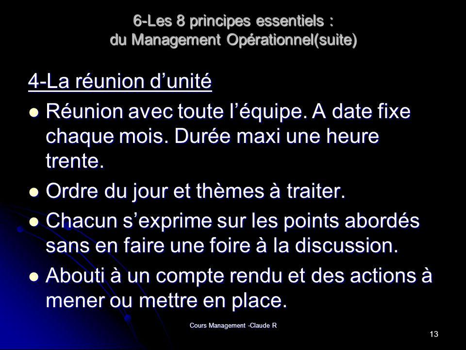 Cours Management -Claude R 6-Les 8 principes essentiels : du Management Opérationnel(suite) 4-La réunion dunité Réunion avec toute léquipe. A date fix