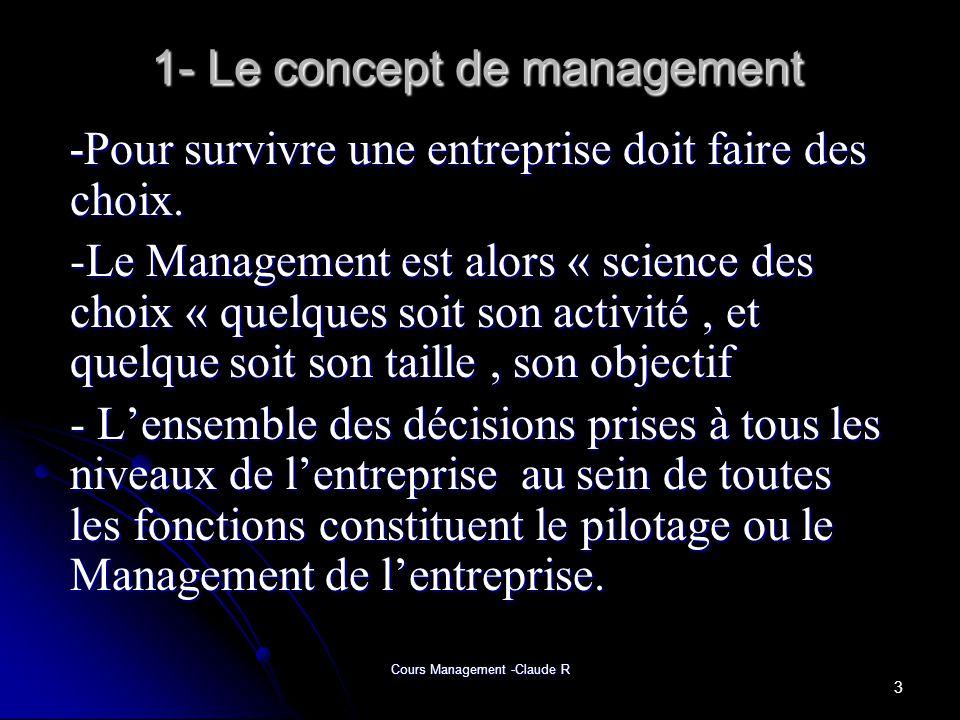 Cours Management -Claude R 1- Le concept de management Le Management (mot Anglo-Saxon) cest « ménager »(en Français), englobe toutes les dimensions de lentreprise, tant stratégique quopérationnelles.