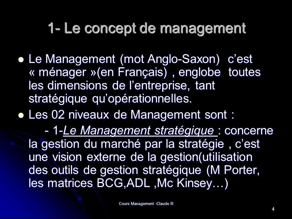 Cours Management -Claude R 1- Le concept de management Le Management (mot Anglo-Saxon) cest « ménager »(en Français), englobe toutes les dimensions de
