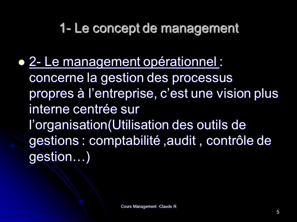 Cours Management -Claude R 1- Le concept de management 2- Le management opérationnel : concerne la gestion des processus propres à lentreprise, cest u