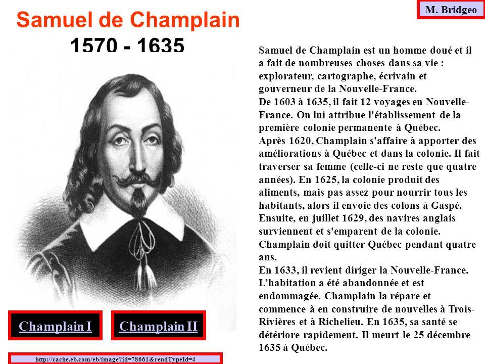 M. Bridgeo http://cache.eb.com/eb/image?id=78661&rendTypeId=4 Samuel de Champlain 1570 - 1635 Samuel de Champlain est un homme doué et il a fait de no
