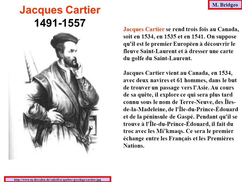 Jacques Cartier se rend trois fois au Canada, soit en 1534, en 1535 et en 1541. On suppose qu'il est le premier Européen à découvrir le fleuve Saint-L