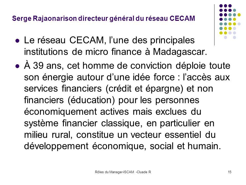 Rôles du Manager-ISCAM -Cluade R15 Serge Rajaonarison directeur général du réseau CECAM Le réseau CECAM, lune des principales institutions de micro fi