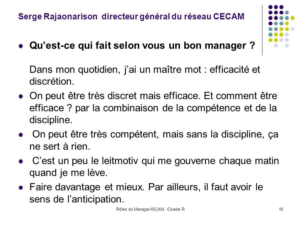 Rôles du Manager-ISCAM -Cluade R16 Serge Rajaonarison directeur général du réseau CECAM Quest-ce qui fait selon vous un bon manager ? Dans mon quotidi