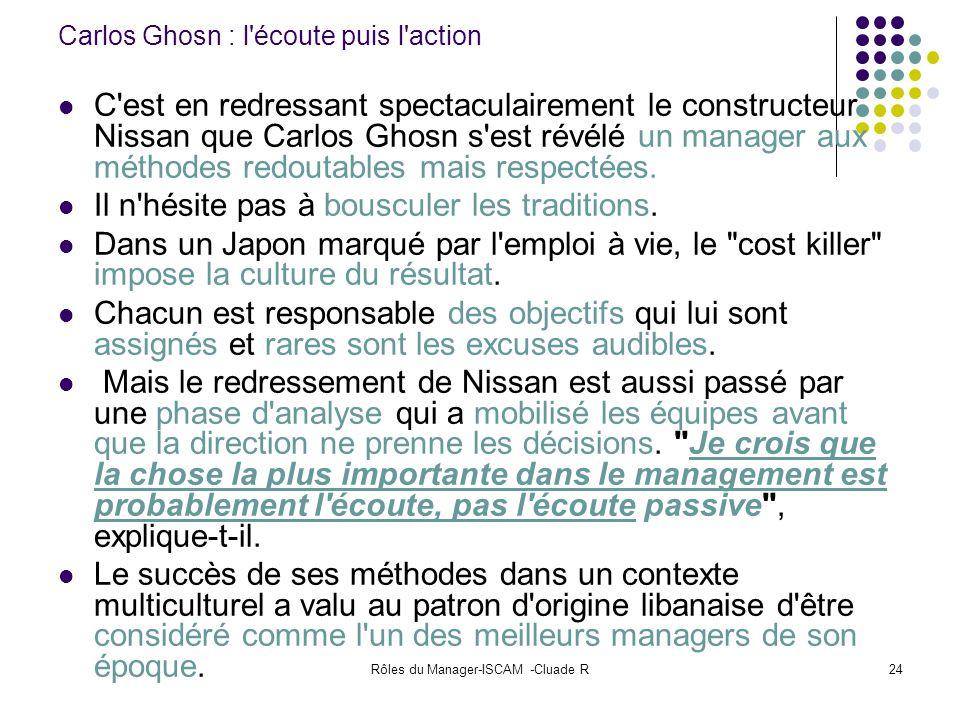 Rôles du Manager-ISCAM -Cluade R24 Carlos Ghosn : l'écoute puis l'action C'est en redressant spectaculairement le constructeur Nissan que Carlos Ghosn