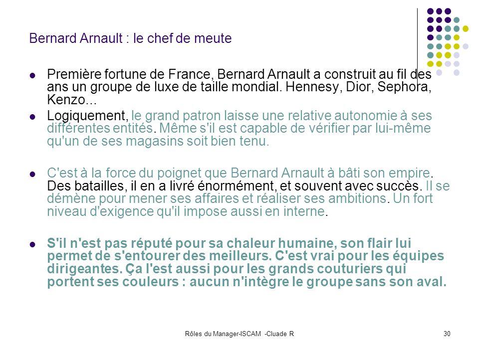 Rôles du Manager-ISCAM -Cluade R30 Bernard Arnault : le chef de meute Première fortune de France, Bernard Arnault a construit au fil des ans un groupe