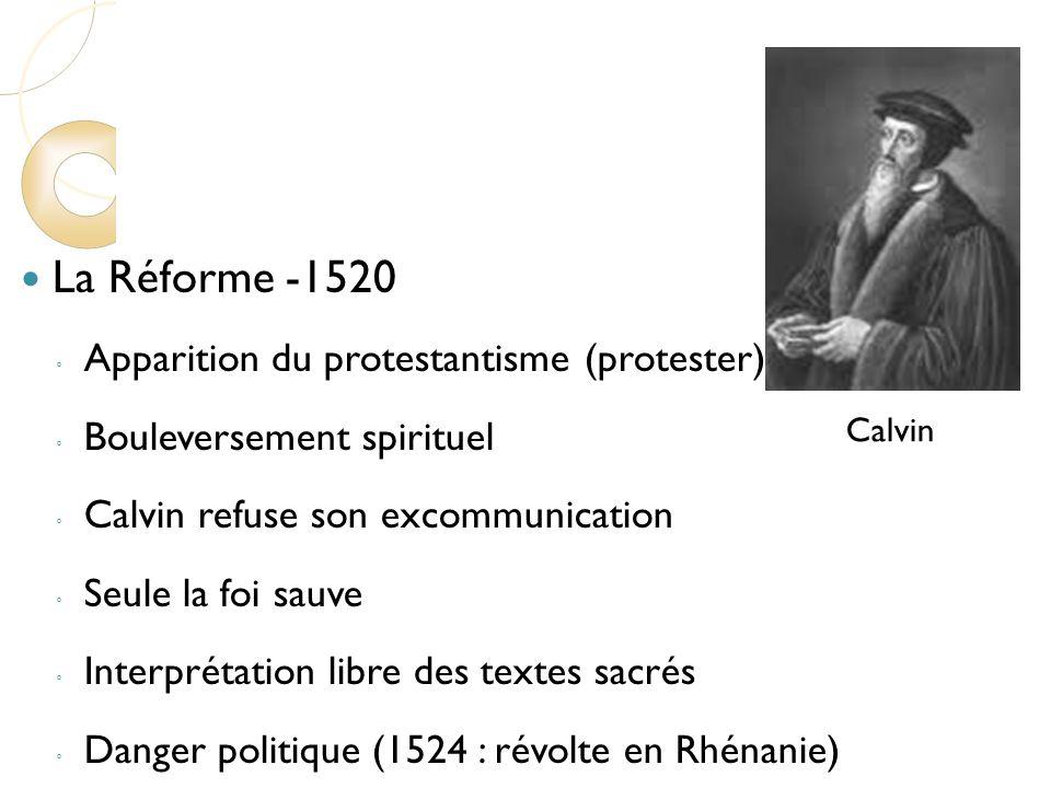 La Réforme -1520 Apparition du protestantisme (protester) Bouleversement spirituel Calvin refuse son excommunication Seule la foi sauve Interprétation libre des textes sacrés Danger politique (1524 : révolte en Rhénanie) Calvin