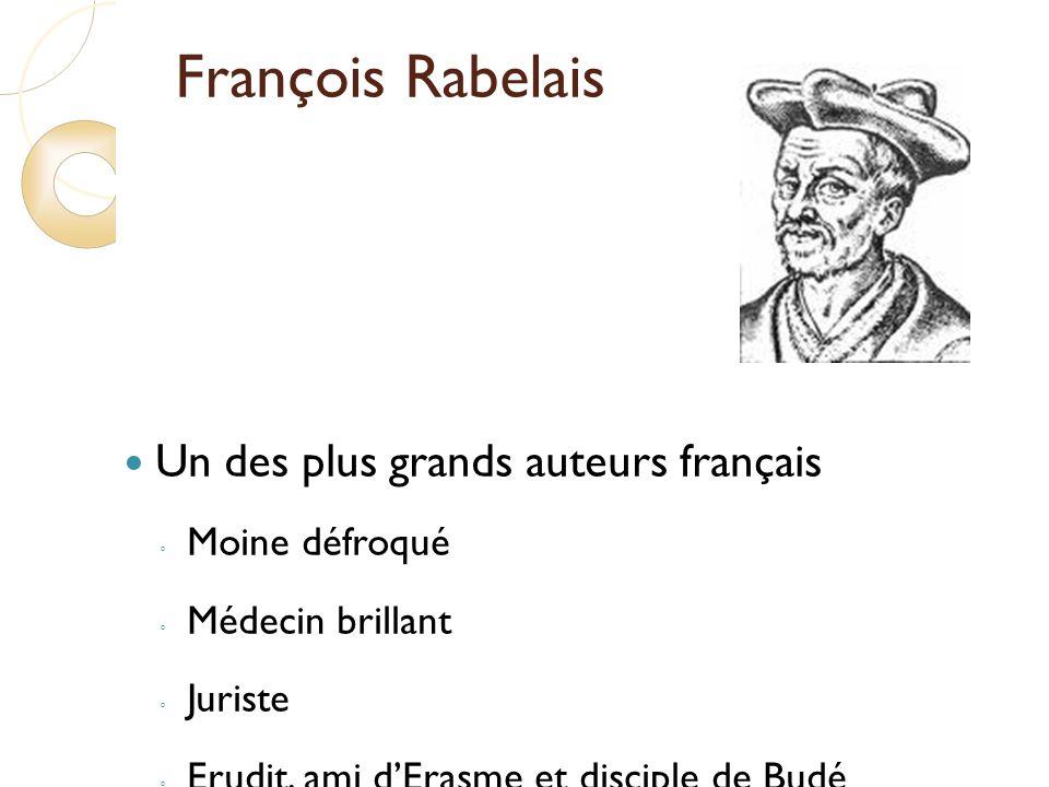 François Rabelais Un des plus grands auteurs français Moine défroqué Médecin brillant Juriste Erudit, ami dErasme et disciple de Budé