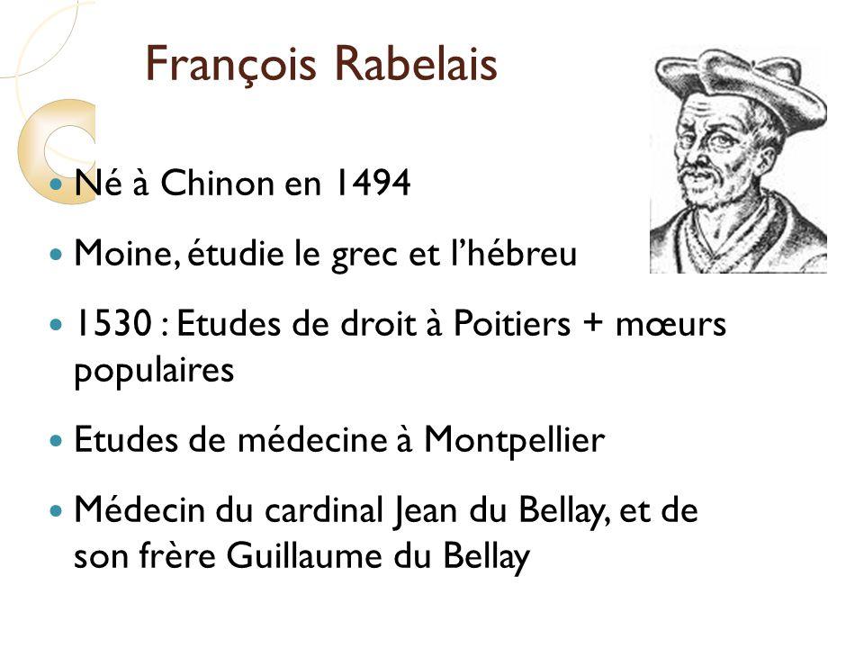 François Rabelais Né à Chinon en 1494 Moine, étudie le grec et lhébreu 1530 : Etudes de droit à Poitiers + mœurs populaires Etudes de médecine à Montpellier Médecin du cardinal Jean du Bellay, et de son frère Guillaume du Bellay