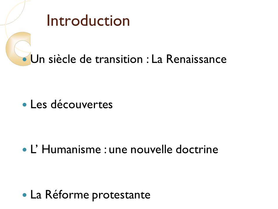 Introduction Un siècle de transition : La Renaissance Les découvertes L Humanisme : une nouvelle doctrine La Réforme protestante Les guerres dItalie Les guerres de religion